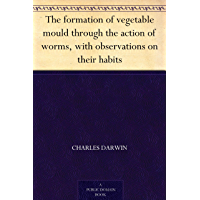 The formation of vegetable mould through the action of worms, with observations on their habits (English Edition)