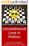 Unconditional Love in Politics: Or Have You Hugged a Republican/Democrat Today?