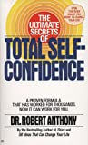 The Ultimate Secrets of Total Self-Confidence: A Proven Formula That Has Worked for Thousands