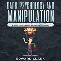 Dark Psychology and Manipulation: How to Influence Human Behavior, Secret Techniques of Persuasion, NLP, Mind Control, Hypnosis, and Emotional Manipulation