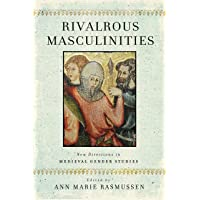 Rivalrous Masculinities: New Directions in Medieval Gender Studies