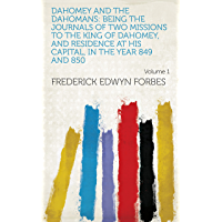 Dahomey and the Dahomans: Being the Journals of Two Missions to the King of Dahomey, and Residence at His Capital, in the Year 849 and 850 Volume 1