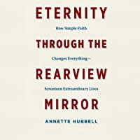 Eternity Through the Rearview Mirror: How Simple Faith Changes Everything - Seventeen Extraordinary Lives