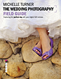 The Wedding Photography Field Guide: Capturing the Perfect Day with your Camera