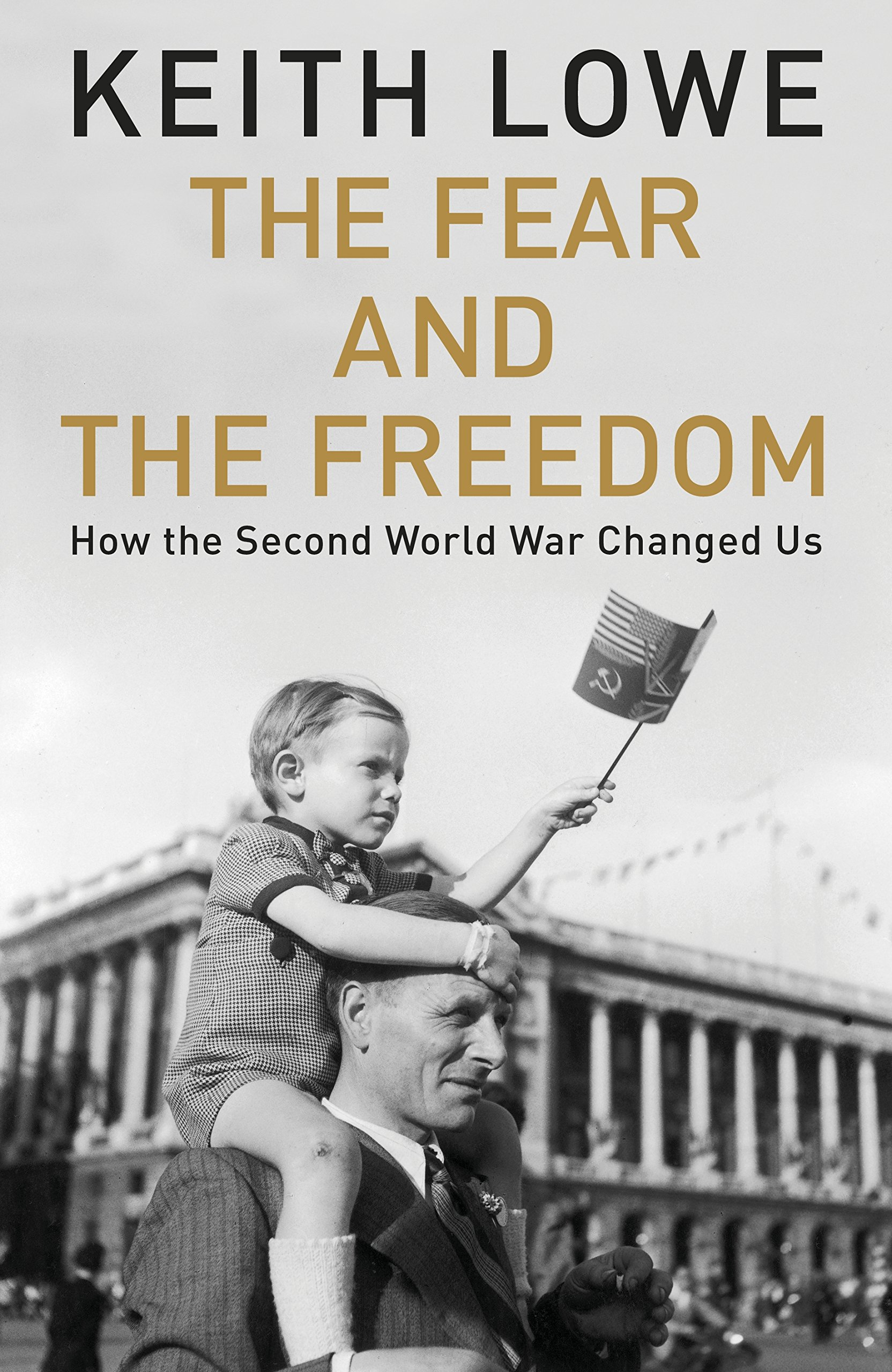 Image result for The Fear & the Freedom: How the Second World War Changed Us by Keith Lowe