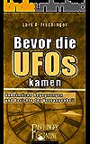 Bevor die UFOs kamen.: Unheimliche Begegnungen und Berichte der Vergangenheit