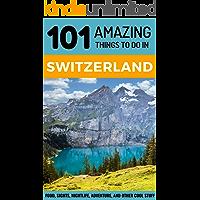 101 Amazing Things to Do in Switzerland: Switzerland Travel Guide (Budget Travel Switzerland, Geneva Travel, Zurich Travel, Lucerne Travel)