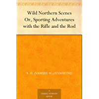 Wild Northern Scenes Or, Sporting Adventures with the Rifle and the Rod