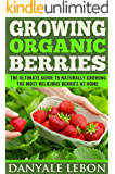 Growing Organic Berries: The Ultimate Guide to Naturally Growing the Most Delicious Berries at Home (English Edition)