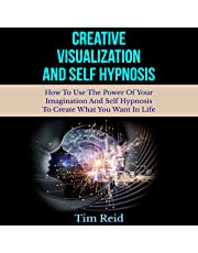 Creative Visualization and Self-Hypnosis: How to Use the Power of Your Imagination and Self-Hypnosis to Create What You Want in Life