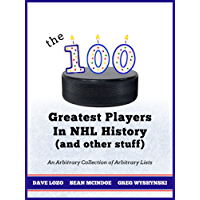 The 100 Greatest Players In NHL History (And Other Stuff): An Arbitrary Collection of Arbitrary Lists