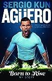Sergio Kun Aguero: Born to Rise: My Story