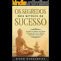 Os Segredos dos Rituais de Sucesso: Descubra Os Hábitos Das Pessoas de Sucesso Para Criar Dinheiro, Felicidade e Prosperidade