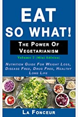 Eat so what! The Power of Vegetarianism Volume 2: Nutrition guide for weight loss, disease free, drug free, healthy long life (Mini Edition) Kindle Edition
