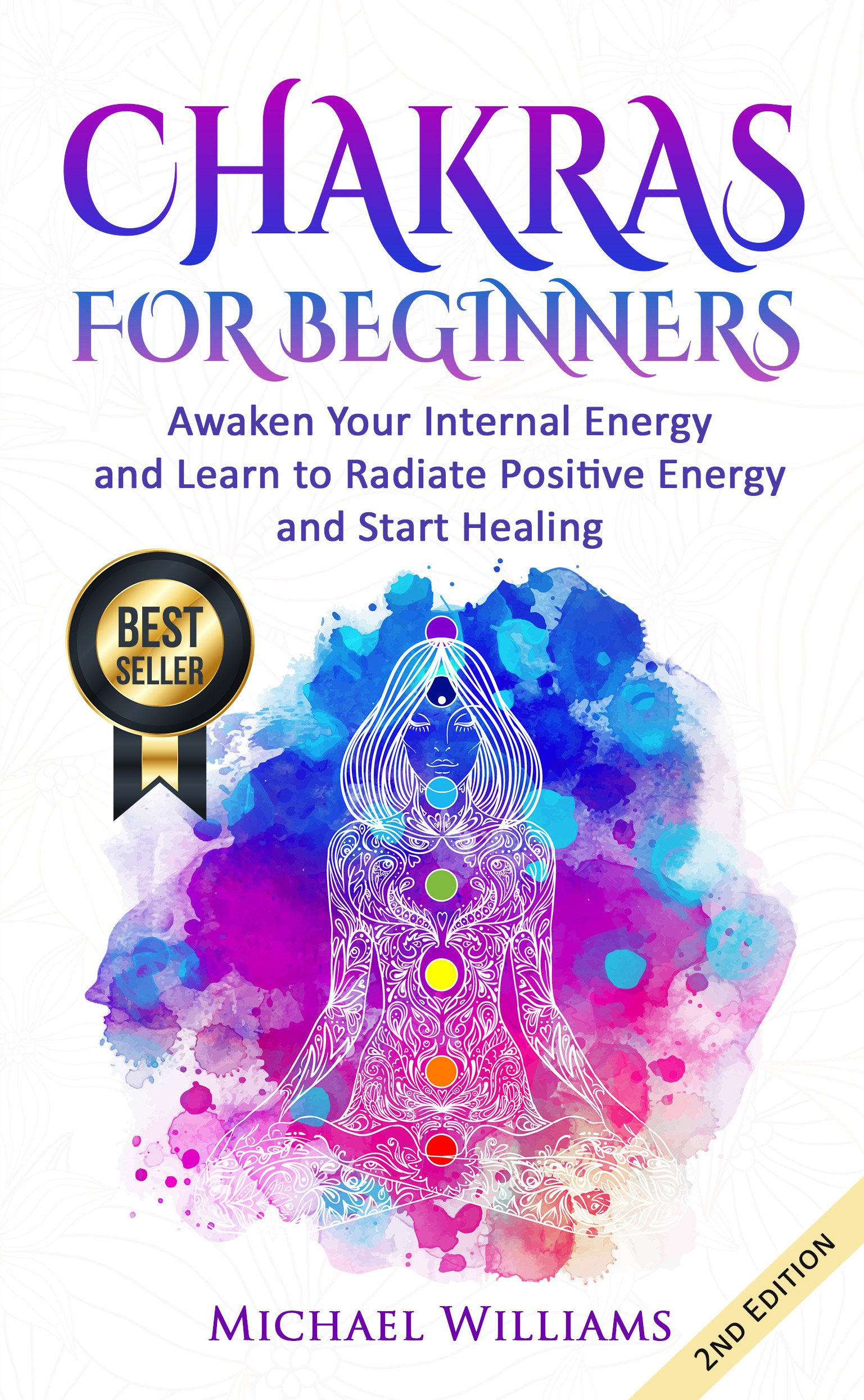 CHAKRAS: Chakras for Beginners - Awaken Your Internal Energy and Learn to Radiate Positive Energy and Start Healing (Chakra Meditation Balance Chakras Mudras Chakras Yoga) (English Edition)