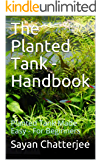 The Planted  Tank - Handbook: Planted Tank Made Easy - For Beginners