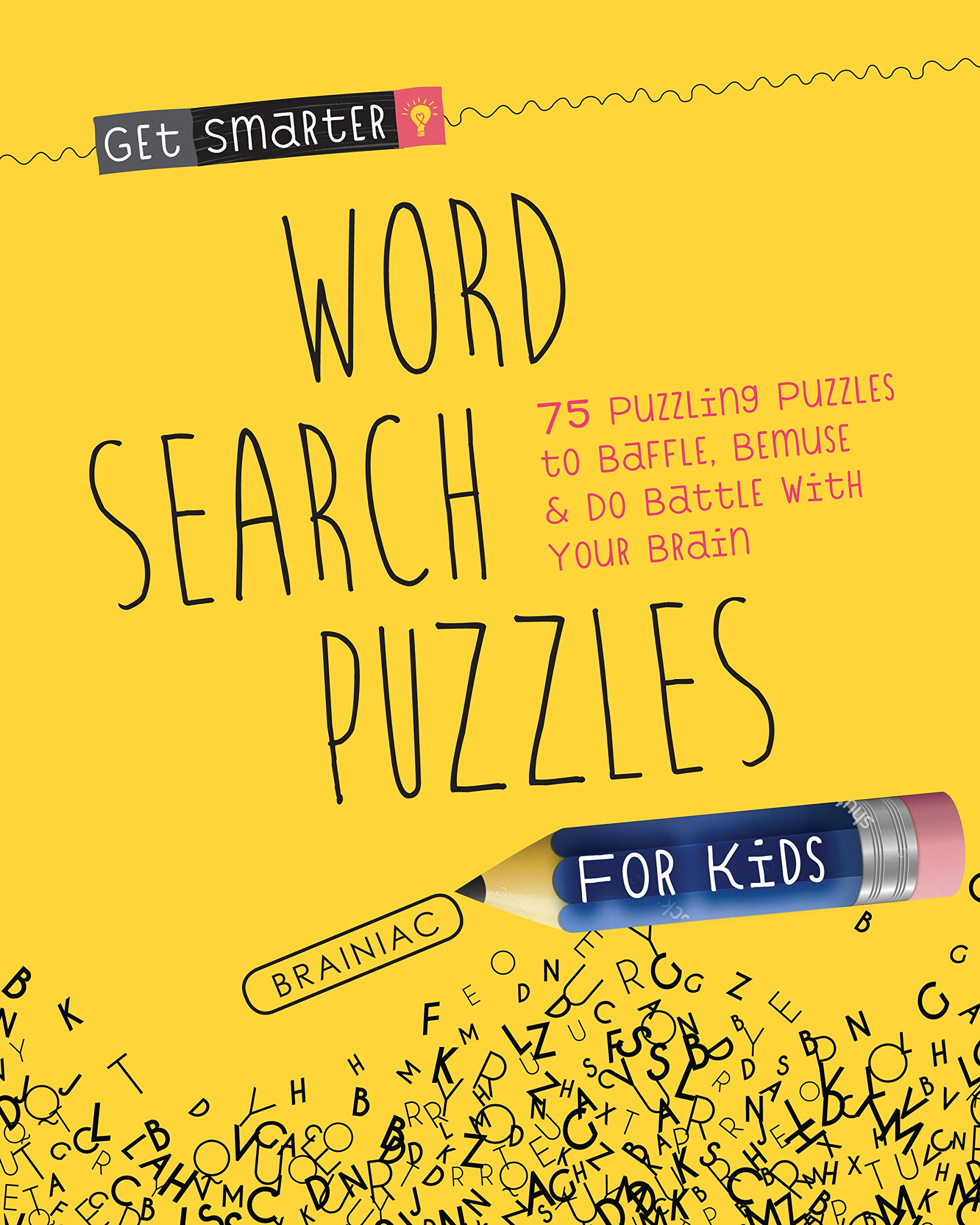 Get Smarter: Word Search Puzzles for Kids: 75 Puzzling Puzzles To Baffle, Bemuse & Do Battle with Your Brain