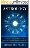 Astrology: Understanding Zodiac Signs & Horoscopes To Improve Your Relationship Compatibility, Career & More! (Astrology, Zodiac Signs, Horoscopes, Compatibility, ... Spirit, Crystals, Star Signs, Relationship)