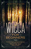 Wicca For Beginners: The Book of Spells and Rituals for Beginners to Learn Everything from A to Z. Witchcraft, Magic, Beliefs, History and Spells (Wiccan books 1)
