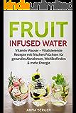 Fruit Infused Water: Vitamin Wasser - Vitalisierende Rezepte mit frischen Früchten für gesundes Abnehmen, Wohlbefinden & mehr Energie (Paleo-Smoothies, Aroma-Wasser, Detox Rezepte)