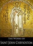 The Complete Works of Saint John Chrysostom (33 Books With Active Table of Contents) (English Edition)