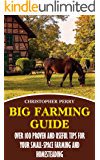 Big Farming Guide: Over 100 Proven And Useful Tips For Your Small-Space Farming And Homesteading