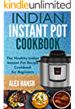 Indian Instant Pot Cookbook: The Healthy Indian Instant Pot Recipe Cookbook for Beginners