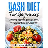 DASH Diet For Beginners: The Weight Loss Solution. How To Lose Weight, Lower Your...