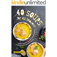 40 Soups for All Seasons: Chowder, Consomme, Gazpacho, Soup Broth Recipes to Celebrate National Soup Month Beyond