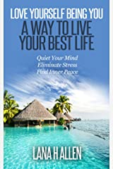 Love Yourself Being You: A Way to Live Your Best Life: Quiet Your Mind, Eliminate Stress, Find Inner Peace Kindle Edition