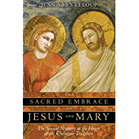 The Sacred Embrace of Jesus and Mary: The Sexual Mystery at the Heart of the Christian Tradition (English Edition)