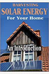 Harvesting Solar Energy At Home: An Introduction To Solar Energy Kindle Edition