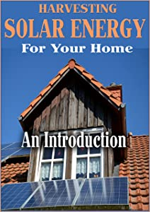Harvesting Solar Energy At Home: An Introduction To Solar Energy
