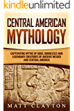 Central American Mythology: Captivating Myths of Gods, Goddesses, and Legendary Creatures of Ancient Mexico and Central America
