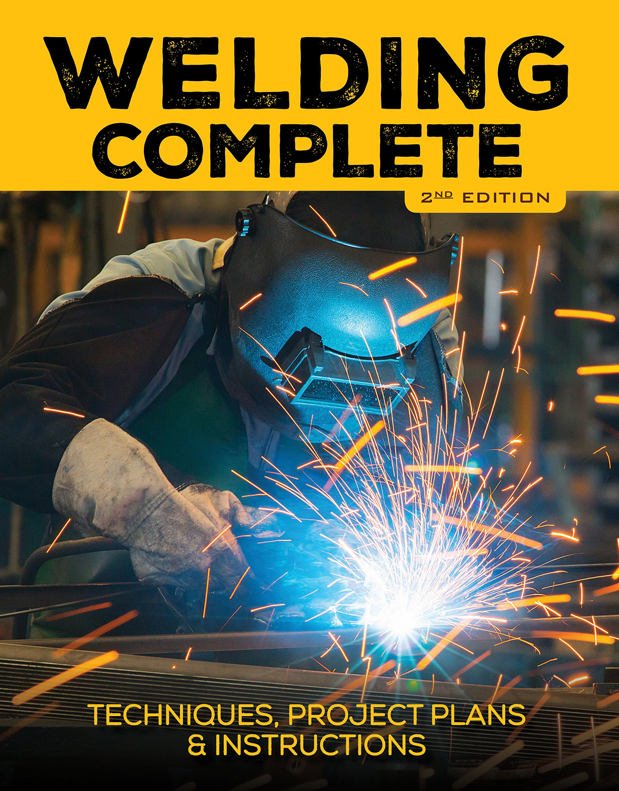 Welding Complete, 2nd Edition: Techniques, Project Plans & Instructions