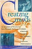 Creating Minds: An Anatomy of Creativity Seen Through the Lives of Freud, Einstein, Picasso, Stravinksy, Eliot, Graham, and Gandhi