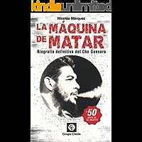 La Máquina de Matar: Biografía definitiva del Che Guevara (Biografías)