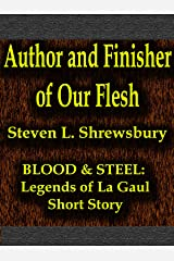 Author and Finisher of Our Flesh (Blood and Steel: Legends of La Gaul Book 1) Kindle Edition