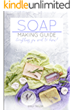 Soap Making Guide: Learn How To Make Soap At Home With Our Soap Making Guide, With Several Recipes, The Essential How To For Beginners, Make Beautiful Soap For Friends And Family