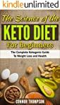 The Science of the Keto Diet for Beginners: The Complete Ketogenic Guide to Weight Loss and Health
