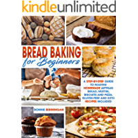BREAD BAKING FOR BEGINNERS: A Step-By-Step Guide To Making Homemade Artisan Bread, Muffin, Biscuits And Pizza. Gluten-Free And Keto Recipes Included
