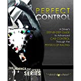 Perfect Control: A Driver's Step-by-Step Guide to Advanced Car Control Through the Physics of Racing (The Science of Speed Se