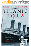 Titanic 1912: The original news reporting of the sinking of the Titanic (History of the RMS Titanic series)