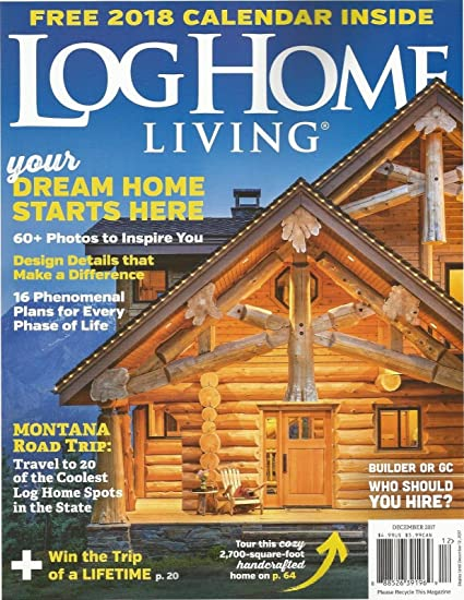 Delicieux LOG HOME LIVING MAGAZINE, DECEMBER 2017, (FREE 2018 CALENDAR INSIDE)