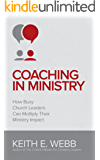 Coaching In Ministry: How Busy Church Leaders Can Multiply Their Ministry Impact