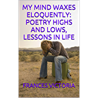 MY MIND WAXES ELOQUENTLY: POETRY HIGHS AND LOWS, LESSONS IN LIFE (English Edition)