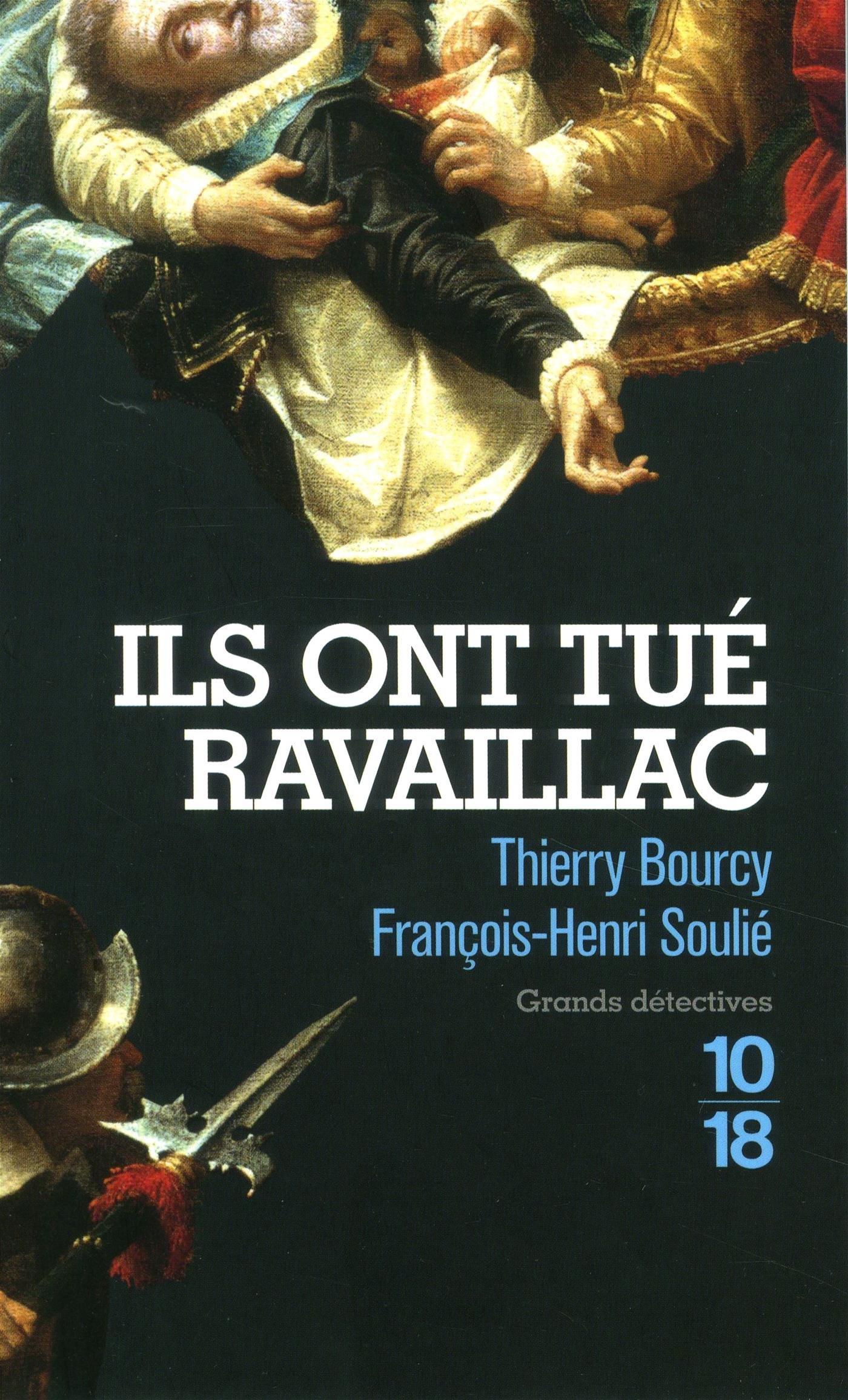 Ils ont tué Ravaillac Broché – 15 mars 2018 Thierry BOURCY François-Henri SOULIE 10 X 18 226407177X
