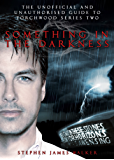 Torchwood: Something In The Darkness: The Unofficial and Unauthorised Guide to Torchwood Series Two (English Edition)
