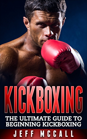 Kickboxing: The Ultimate Beginners Guide To Kickboxing (Kickboxing; Thai Boxing; Muay Thai; Boxing; MMA; Mixed Martial Arts)