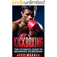 Kickboxing: The Ultimate Beginners Guide To Kickboxing (Kickboxing, Thai Boxing, Muay Thai, Boxing, MMA, Mixed Martial Arts)